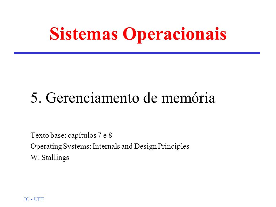 IC - UFF Sistemas Operacionais 5. Gerenciamento de memória Texto base: capítulos 7 e 8 Operating Systems: Internals and Design Principles W. Stallings