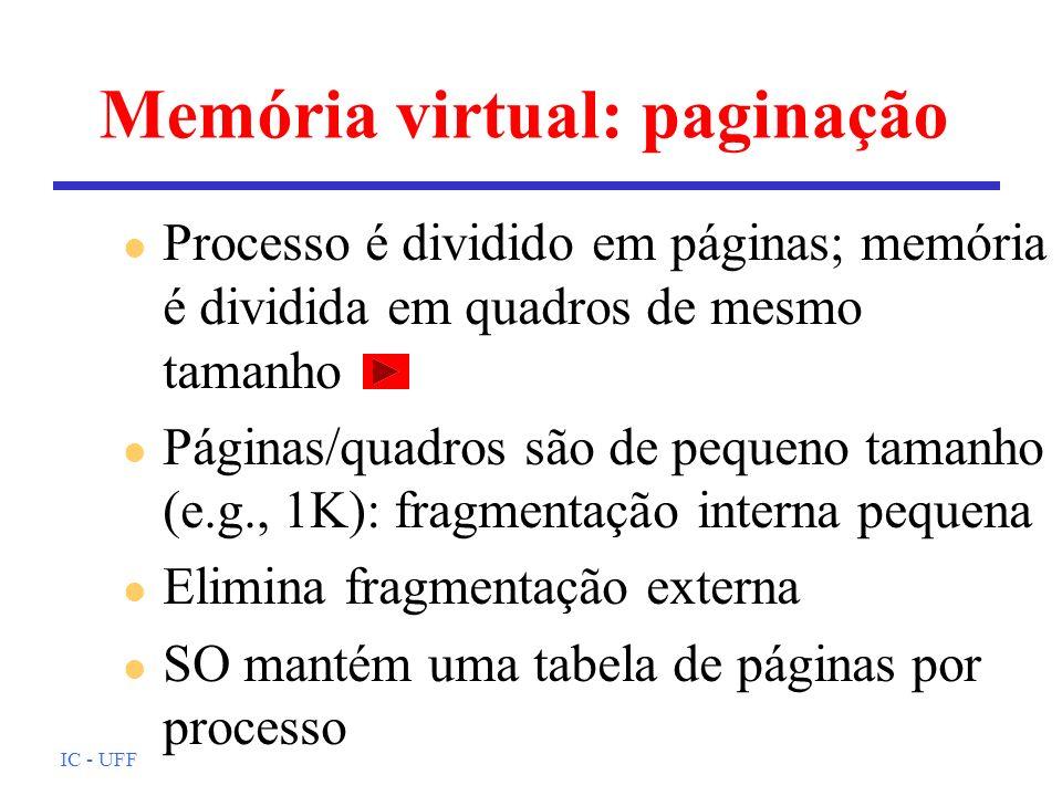IC - UFF Memória virtual: paginação l Processo é dividido em páginas; memória é dividida em quadros de mesmo tamanho l Páginas/quadros são de pequeno