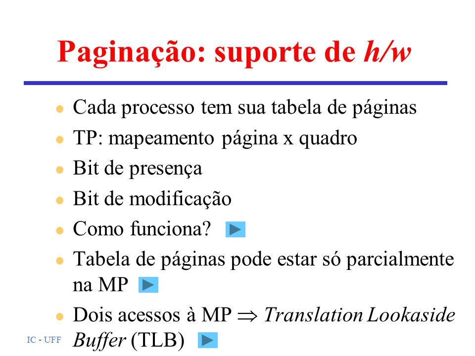 IC - UFF Paginação: suporte de h/w l Cada processo tem sua tabela de páginas l TP: mapeamento página x quadro l Bit de presença l Bit de modificação l