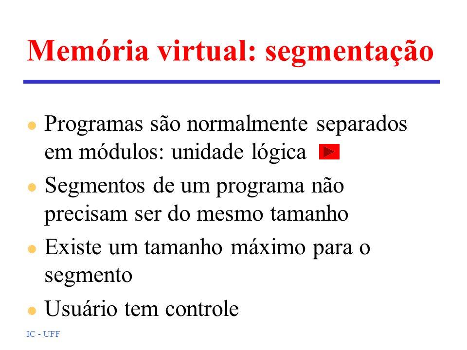 IC - UFF Memória virtual: segmentação l Programas são normalmente separados em módulos: unidade lógica l Segmentos de um programa não precisam ser do