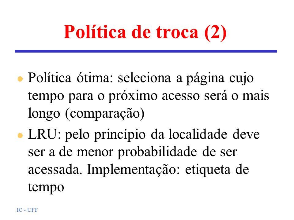 IC - UFF Política de troca (2) l Política ótima: seleciona a página cujo tempo para o próximo acesso será o mais longo (comparação) l LRU: pelo princí