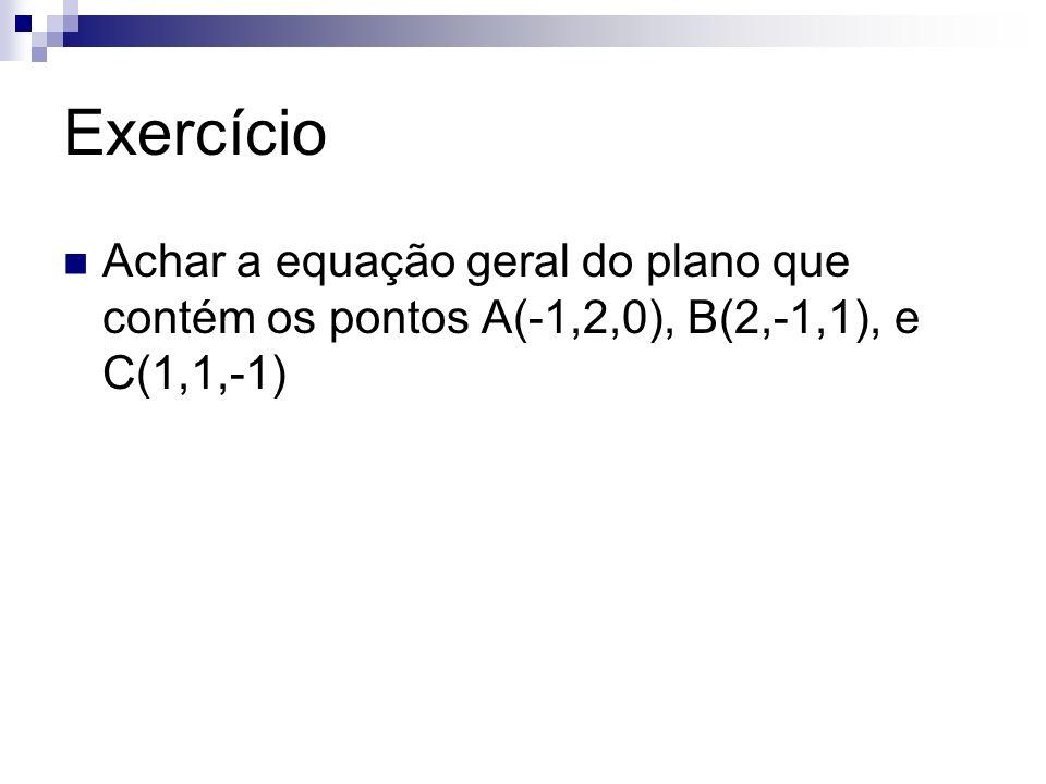 Exercício Achar a equação geral do plano que contém os pontos A(-1,2,0), B(2,-1,1), e C(1,1,-1)
