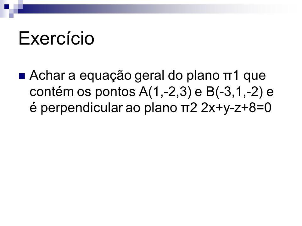 Exercício Achar a equação geral do plano π1 que contém os pontos A(1,-2,3) e B(-3,1,-2) e é perpendicular ao plano π2 2x+y-z+8=0
