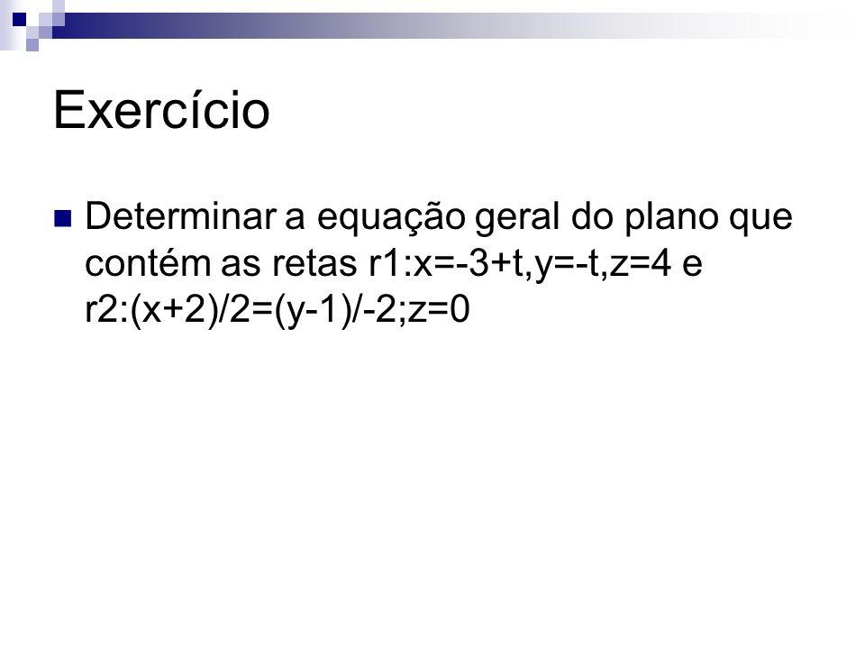 Exercício Determinar a equação geral do plano que contém as retas r1:x=-3+t,y=-t,z=4 e r2:(x+2)/2=(y-1)/-2;z=0
