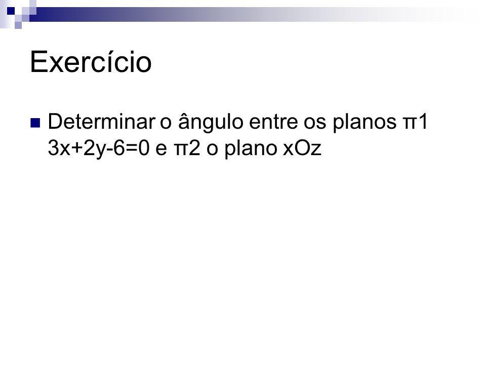 Exercício Determinar o ângulo entre os planos π1 3x+2y-6=0 e π2 o plano xOz