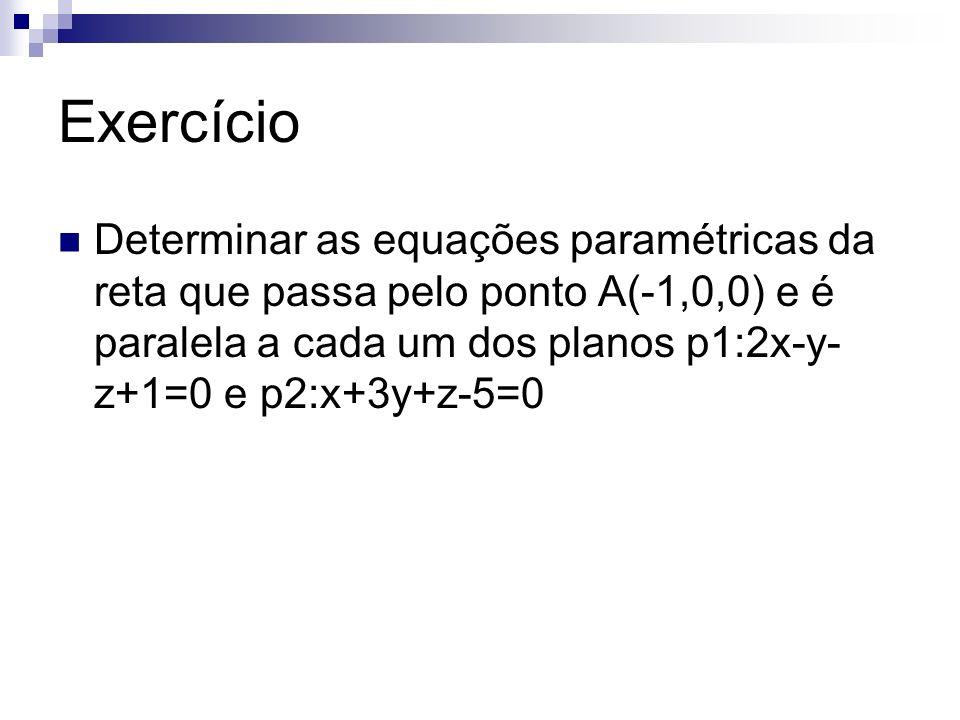 Exercício Determinar as equações paramétricas da reta que passa pelo ponto A(-1,0,0) e é paralela a cada um dos planos p1:2x-y- z+1=0 e p2:x+3y+z-5=0
