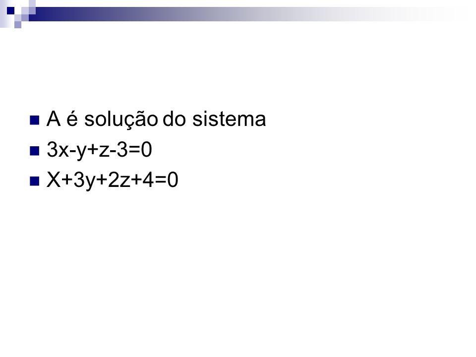 A é solução do sistema 3x-y+z-3=0 X+3y+2z+4=0