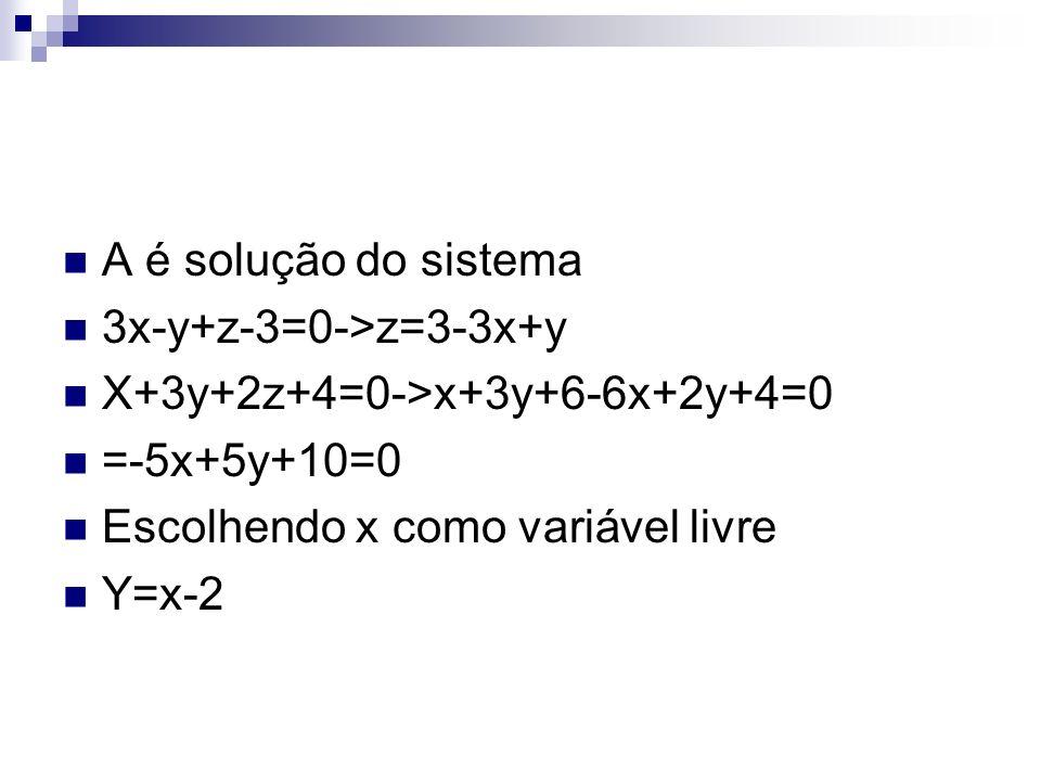 A é solução do sistema 3x-y+z-3=0->z=3-3x+y X+3y+2z+4=0->x+3y+6-6x+2y+4=0 =-5x+5y+10=0 Escolhendo x como variável livre Y=x-2