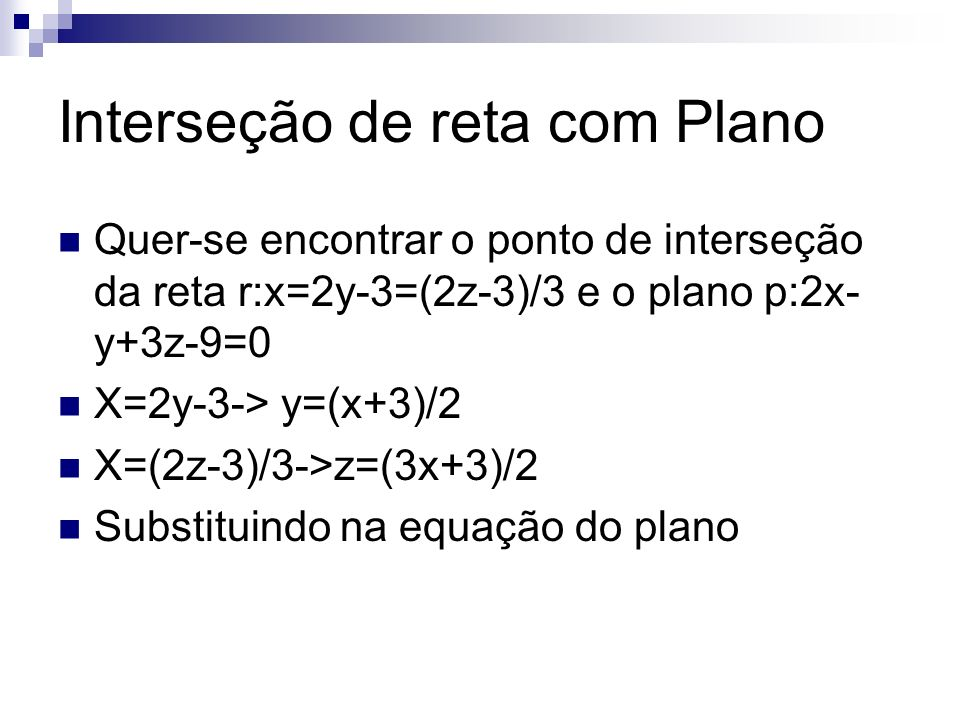 Interseção de reta com Plano Quer-se encontrar o ponto de interseção da reta r:x=2y-3=(2z-3)/3 e o plano p:2x- y+3z-9=0 X=2y-3-> y=(x+3)/2 X=(2z-3)/3->z=(3x+3)/2 Substituindo na equação do plano