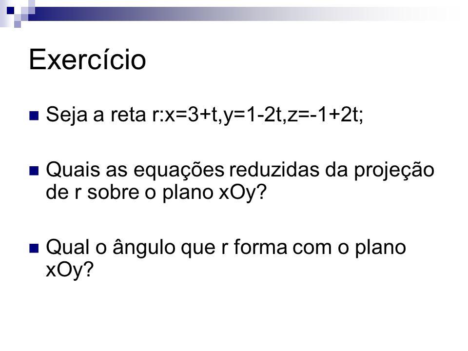 Exercício Seja a reta r:x=3+t,y=1-2t,z=-1+2t; Quais as equações reduzidas da projeção de r sobre o plano xOy? Qual o ângulo que r forma com o plano xO