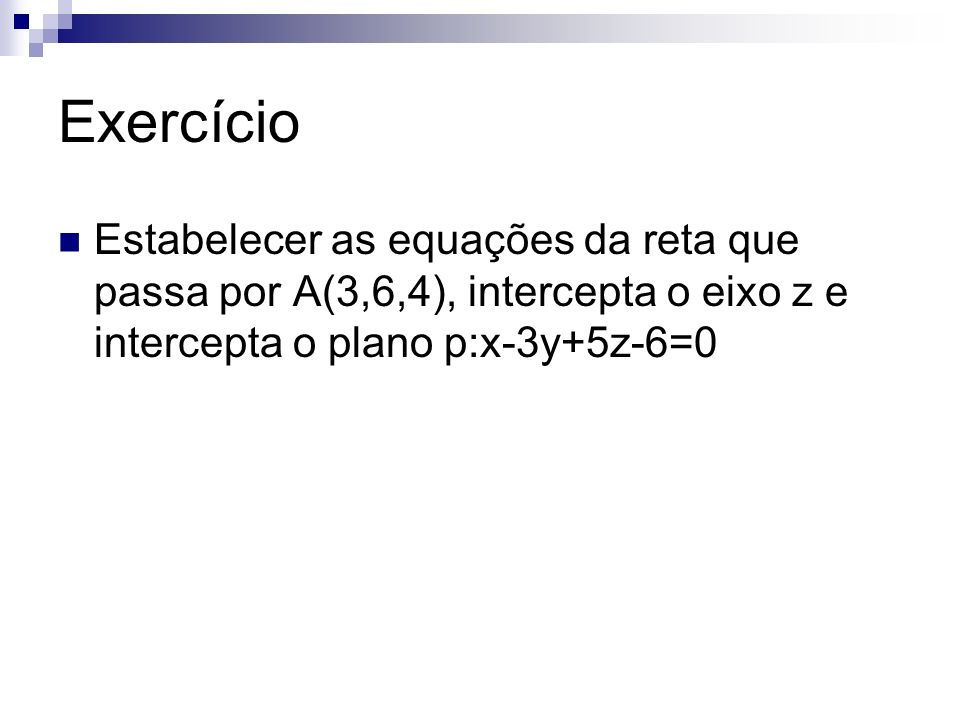 Exercício Estabelecer as equações da reta que passa por A(3,6,4), intercepta o eixo z e intercepta o plano p:x-3y+5z-6=0