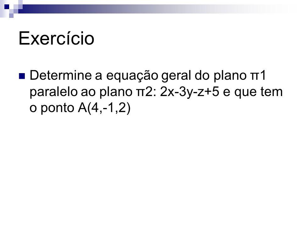 Exercício Determine a equação geral do plano π1 paralelo ao plano π2: 2x-3y-z+5 e que tem o ponto A(4,-1,2)