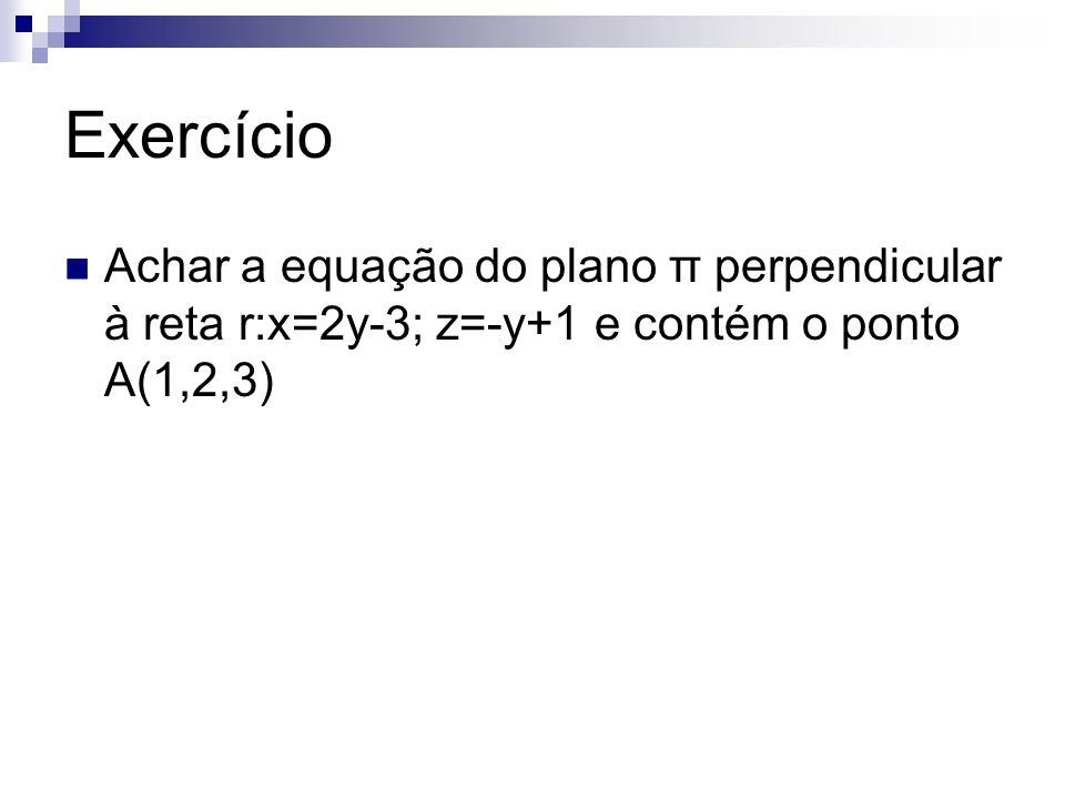 Exercício Achar a equação do plano π perpendicular à reta r:x=2y-3; z=-y+1 e contém o ponto A(1,2,3)