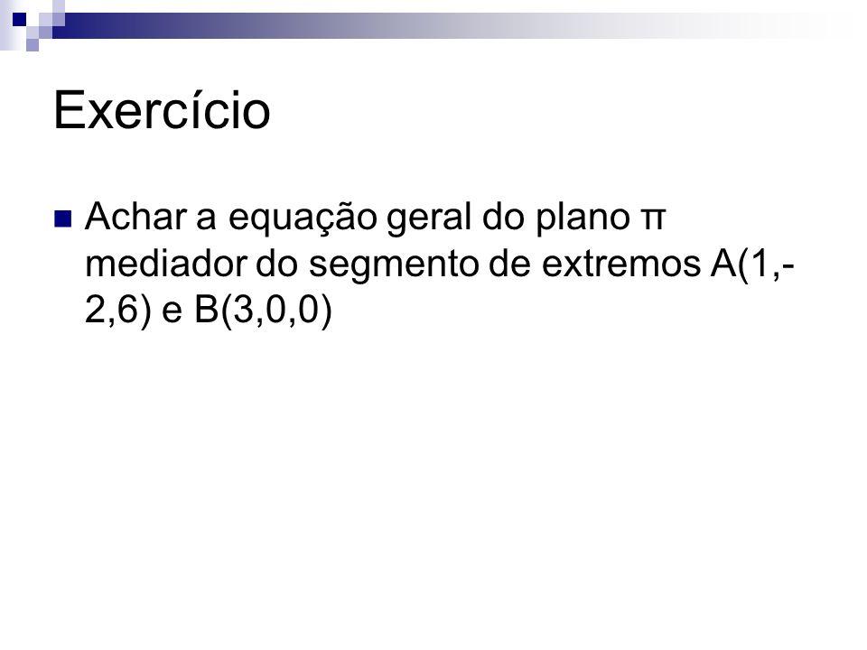 Exercício Achar a equação geral do plano π mediador do segmento de extremos A(1,- 2,6) e B(3,0,0)