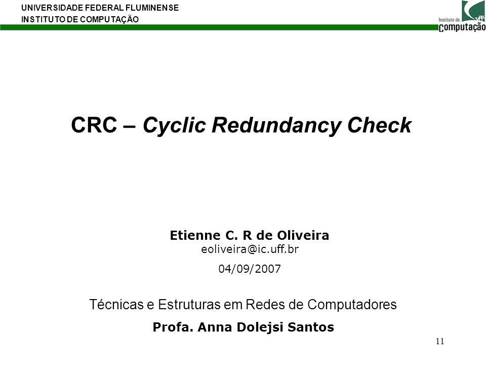 UNIVERSIDADE FEDERAL FLUMINENSE INSTITUTO DE COMPUTAÇÃO 11 CRC – Cyclic Redundancy Check Etienne C. R de Oliveira eoliveira@ic.uff.br 04/09/2007 Técni