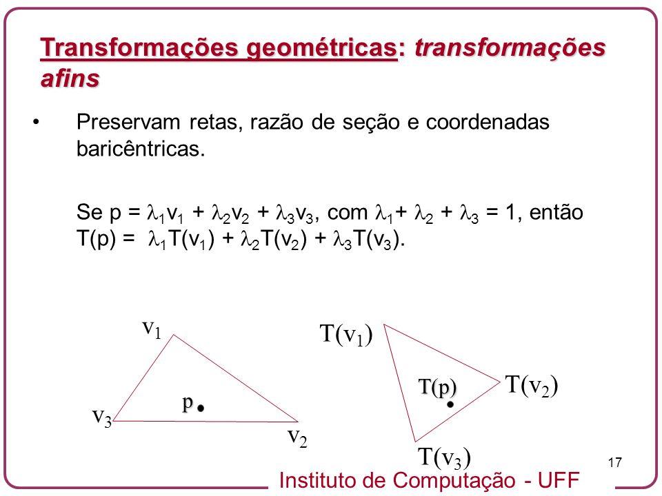 Instituto de Computação - UFF 17 Preservam retas, razão de seção e coordenadas baricêntricas.