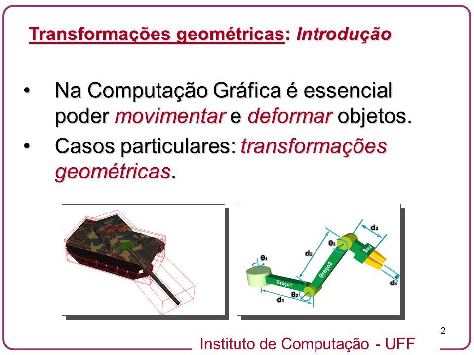 Instituto de Computação - UFF 2 Transformações geométricas: Introdução Na Computação Gráfica é essencial poder movimentar e deformar objetos.Na Computação Gráfica é essencial poder movimentar e deformar objetos.