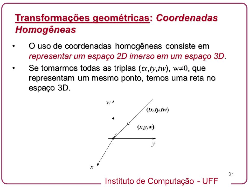 Instituto de Computação - UFF 21 O uso de coordenadas homogêneas consiste em representar um espaço 2D imerso em um espaço 3D.O uso de coordenadas homogêneas consiste em representar um espaço 2D imerso em um espaço 3D.