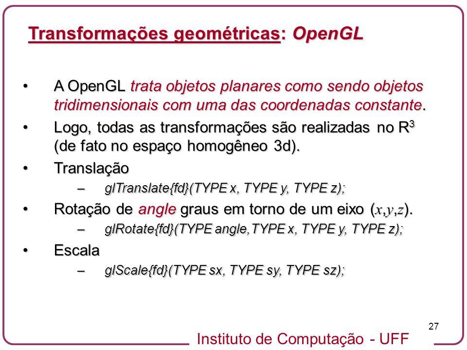 Instituto de Computação - UFF 27 A OpenGL trata objetos planares como sendo objetos tridimensionais com uma das coordenadas constante.A OpenGL trata objetos planares como sendo objetos tridimensionais com uma das coordenadas constante.