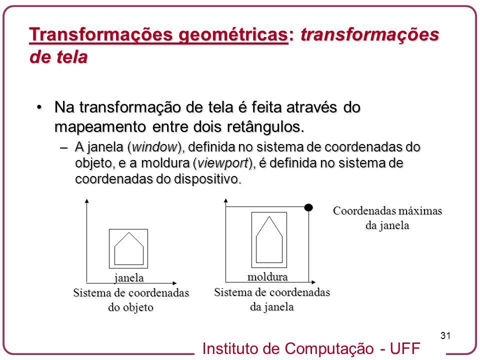 Instituto de Computação - UFF 31 Na transformação de tela é feita através do mapeamento entre dois retângulos.Na transformação de tela é feita através do mapeamento entre dois retângulos.