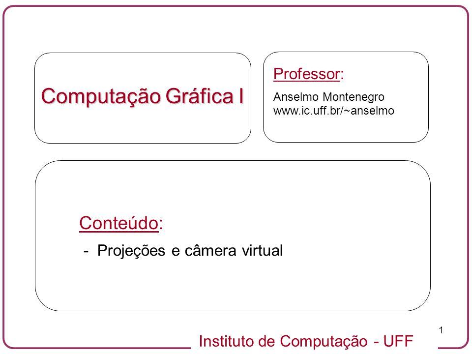 Instituto de Computação - UFF 1 Computação Gráfica I Professor: Anselmo Montenegro www.ic.uff.br/~anselmo Conteúdo: - Projeções e câmera virtual
