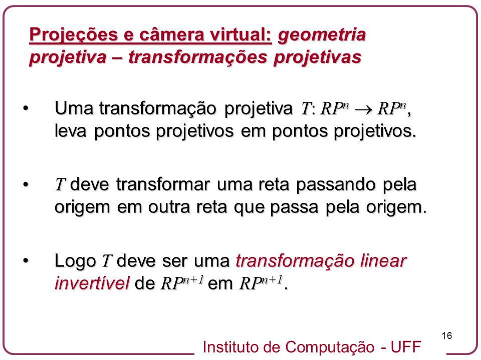 Instituto de Computação - UFF 16 Uma transformação projetiva T: RP n RP n, leva pontos projetivos em pontos projetivos.Uma transformação projetiva T: RP n RP n, leva pontos projetivos em pontos projetivos.