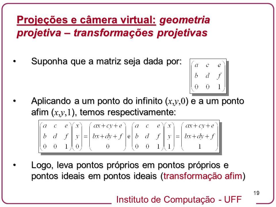 Instituto de Computação - UFF 19 Suponha que a matriz seja dada por:Suponha que a matriz seja dada por: Aplicando a um ponto do infinito ( x,y,0 ) e a um ponto afim ( x,y,1 ), temos respectivamente:Aplicando a um ponto do infinito ( x,y,0 ) e a um ponto afim ( x,y,1 ), temos respectivamente: Logo, leva pontos próprios em pontos próprios e pontos ideais em pontos ideais (transformação afim)Logo, leva pontos próprios em pontos próprios e pontos ideais em pontos ideais (transformação afim) Projeções e câmera virtual: geometria projetiva – transformações projetivas