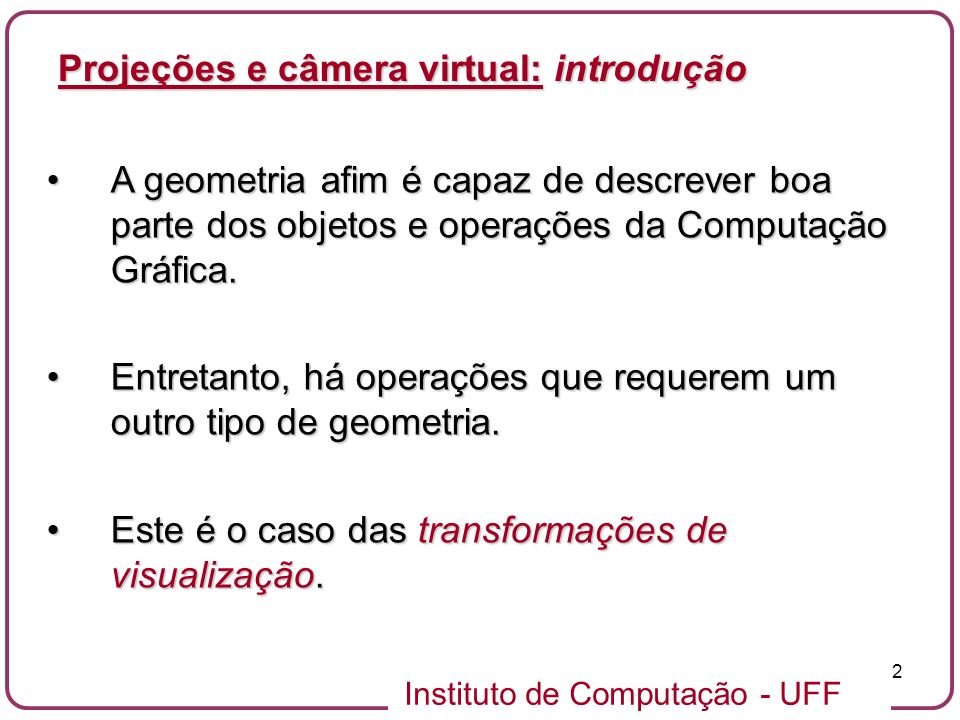 Instituto de Computação - UFF 2 A geometria afim é capaz de descrever boa parte dos objetos e operações da Computação Gráfica.A geometria afim é capaz de descrever boa parte dos objetos e operações da Computação Gráfica.
