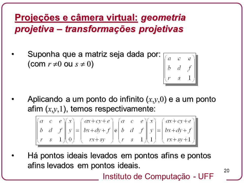 Instituto de Computação - UFF 20 Suponha que a matriz seja dada por: (com r 0 ou s 0 )Suponha que a matriz seja dada por: (com r 0 ou s 0 ) Aplicando a um ponto do infinito ( x,y,0 ) e a um ponto afim ( x,y,1 ), temos respectivamente:Aplicando a um ponto do infinito ( x,y,0 ) e a um ponto afim ( x,y,1 ), temos respectivamente: Há pontos ideais levados em pontos afins e pontos afins levados em pontos ideais.Há pontos ideais levados em pontos afins e pontos afins levados em pontos ideais.