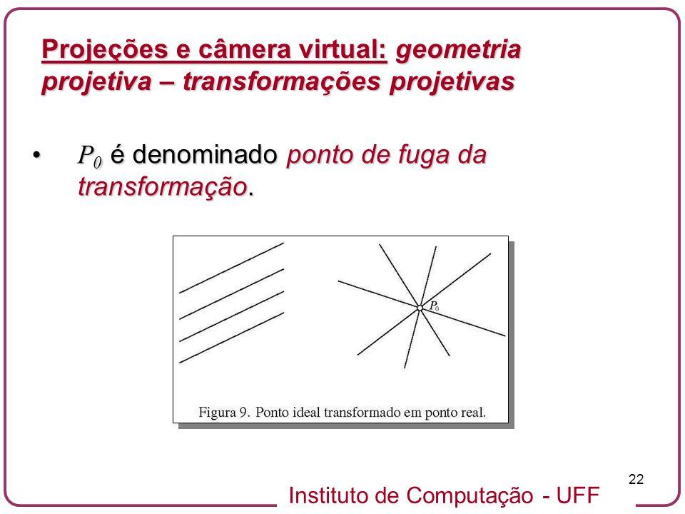 Instituto de Computação - UFF 22 P 0 é denominado ponto de fuga da transformação.P 0 é denominado ponto de fuga da transformação.