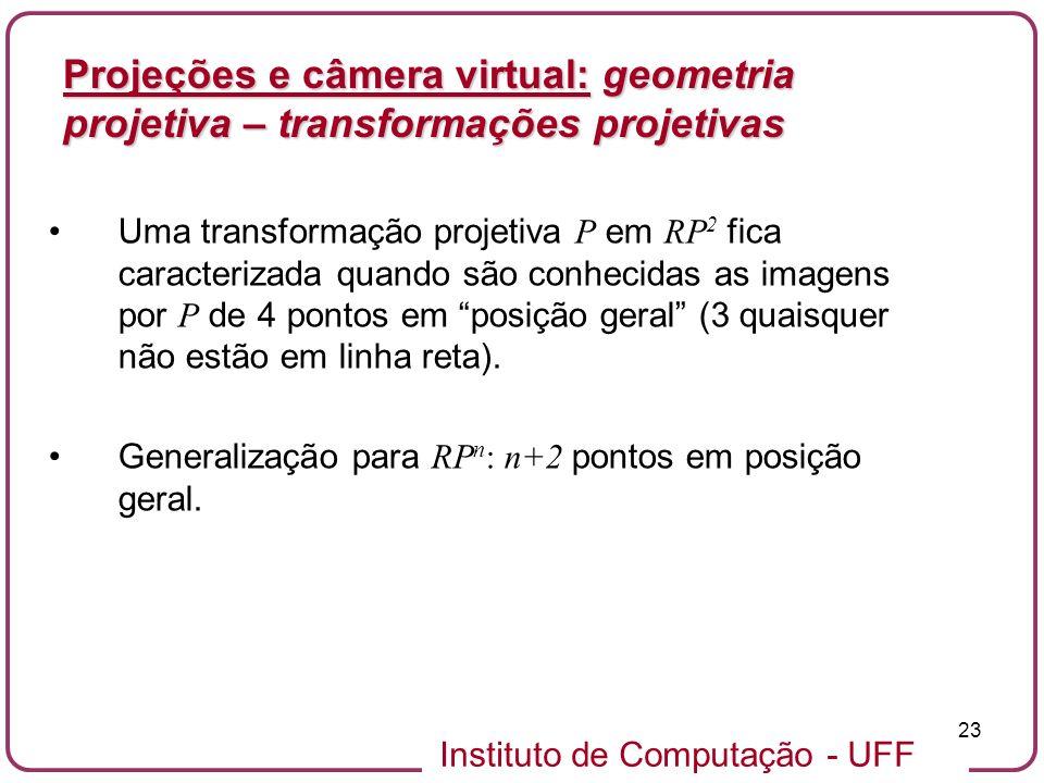 Instituto de Computação - UFF 23 Uma transformação projetiva P em RP 2 fica caracterizada quando são conhecidas as imagens por P de 4 pontos em posição geral (3 quaisquer não estão em linha reta).