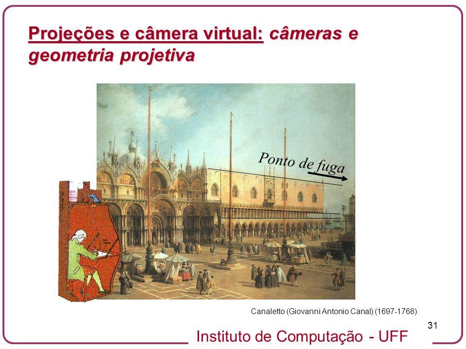 Instituto de Computação - UFF 31 Projeções e câmera virtual: câmeras e geometria projetiva Canaletto (Giovanni Antonio Canal) (1697-1768).