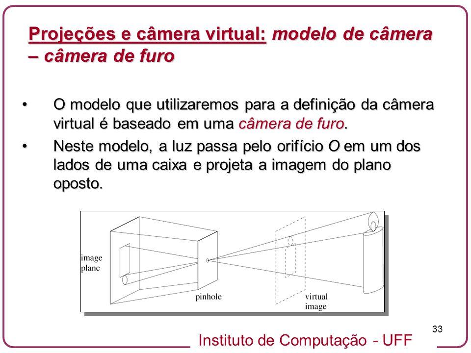 Instituto de Computação - UFF 33 O modelo que utilizaremos para a definição da câmera virtual é baseado em uma câmera de furo.O modelo que utilizaremos para a definição da câmera virtual é baseado em uma câmera de furo.