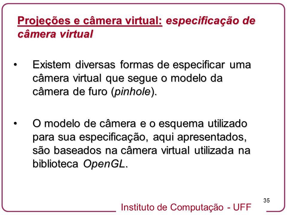 Instituto de Computação - UFF 35 Existem diversas formas de especificar uma câmera virtual que segue o modelo da câmera de furo (pinhole).Existem diversas formas de especificar uma câmera virtual que segue o modelo da câmera de furo (pinhole).