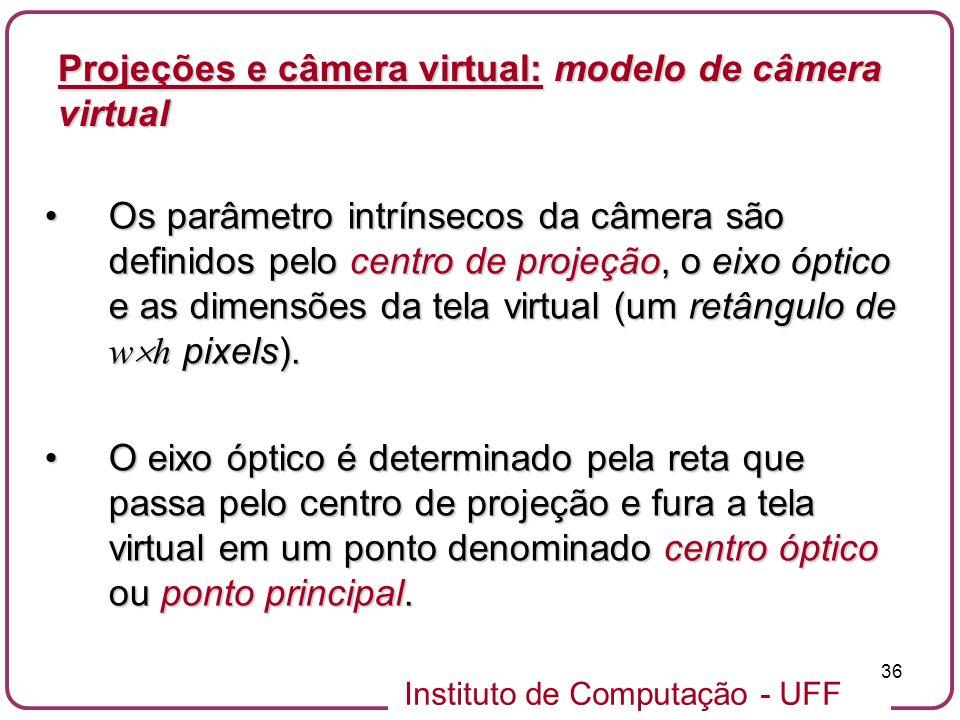 Instituto de Computação - UFF 36 Os parâmetro intrínsecos da câmera são definidos pelo centro de projeção, o eixo óptico e as dimensões da tela virtual (um retângulo de w h pixels).Os parâmetro intrínsecos da câmera são definidos pelo centro de projeção, o eixo óptico e as dimensões da tela virtual (um retângulo de w h pixels).