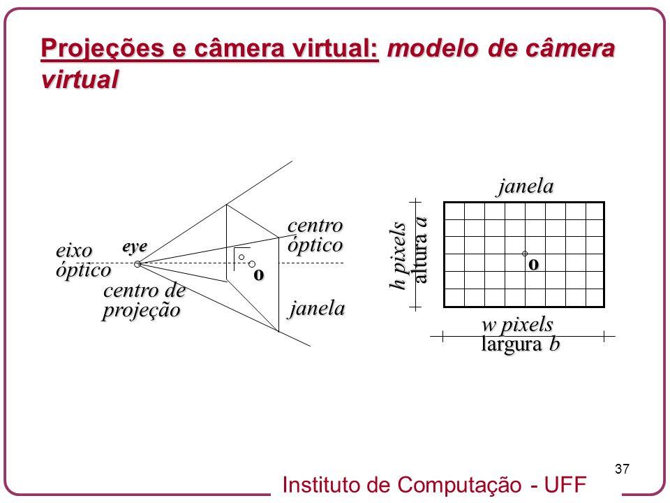 Instituto de Computação - UFF 37 w pixels largura b h pixels altura a altura ajanelao centro de projeção janela eixoóptico centroóptico o eye Projeções e câmera virtual: modelo de câmera virtual