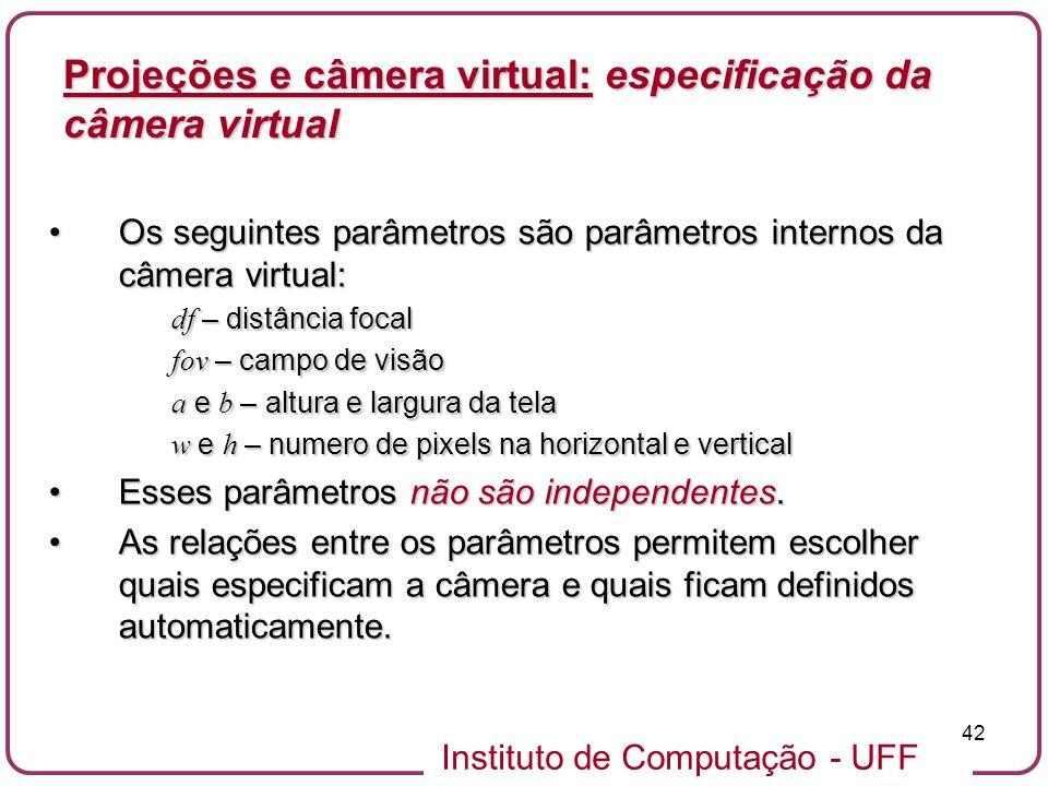 Instituto de Computação - UFF 42 Os seguintes parâmetros são parâmetros internos da câmera virtual:Os seguintes parâmetros são parâmetros internos da câmera virtual: df – distância focal fov – campo de visão a e b – altura e largura da tela w e h – numero de pixels na horizontal e vertical Esses parâmetros não são independentes.Esses parâmetros não são independentes.