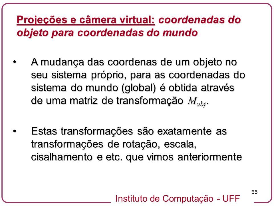 Instituto de Computação - UFF 55 A mudança das coordenas de um objeto no seu sistema próprio, para as coordenadas do sistema do mundo (global) é obtida através de uma matriz de transformação M obj.A mudança das coordenas de um objeto no seu sistema próprio, para as coordenadas do sistema do mundo (global) é obtida através de uma matriz de transformação M obj.