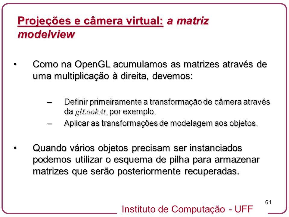 Instituto de Computação - UFF 61 Como na OpenGL acumulamos as matrizes através de uma multiplicação à direita, devemos:Como na OpenGL acumulamos as matrizes através de uma multiplicação à direita, devemos: –Definir primeiramente a transformação de câmera através da glLookAt, por exemplo.