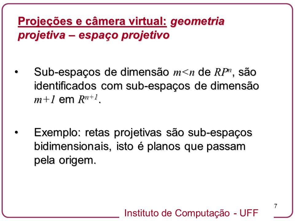 Instituto de Computação - UFF 8 Espaço projetivo RP n Retas pela origem em R n+1 Coordenadas homogêneas (x, y) [x, y, 1] [lx, ly, l] Projeções e câmera virtual: geometria projetiva – espaço projetivo [u, v, w] = { (u, v, w)   0} ponto (u/w, v/w) [u, v, 0] = { (u, v, 0)   0} vetor (u, v) R2R2 1