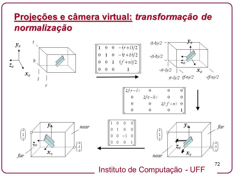 Instituto de Computação - UFF 72 xexexexe yeyeyeye zezezeze l r b t -(r-l)/2 (r-l)/2 -(t-b)/2 (t-b)/2 (f-n)/2-(f-n)/2 xexexexe yeyeyeye zezezeze111 far near xnxnxnxn ynynynyn znznznzn111near far xexexexe yeyeyeye zezezeze Projeções e câmera virtual: transformação de normalização