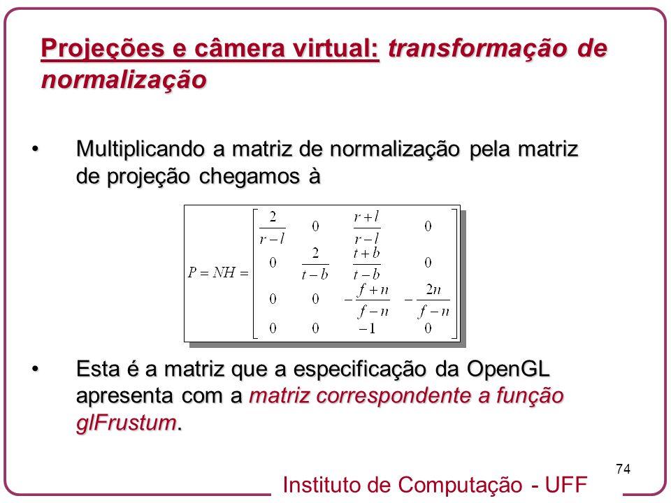 Instituto de Computação - UFF 74 Multiplicando a matriz de normalização pela matriz de projeção chegamos àMultiplicando a matriz de normalização pela matriz de projeção chegamos à Esta é a matriz que a especificação da OpenGL apresenta com a matriz correspondente a função glFrustum.Esta é a matriz que a especificação da OpenGL apresenta com a matriz correspondente a função glFrustum.