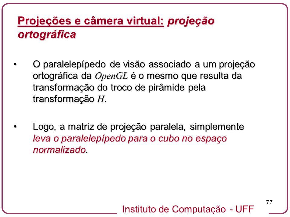 Instituto de Computação - UFF 77 O paralelepípedo de visão associado a um projeção ortográfica da OpenGL é o mesmo que resulta da transformação do troco de pirâmide pela transformação H.O paralelepípedo de visão associado a um projeção ortográfica da OpenGL é o mesmo que resulta da transformação do troco de pirâmide pela transformação H.