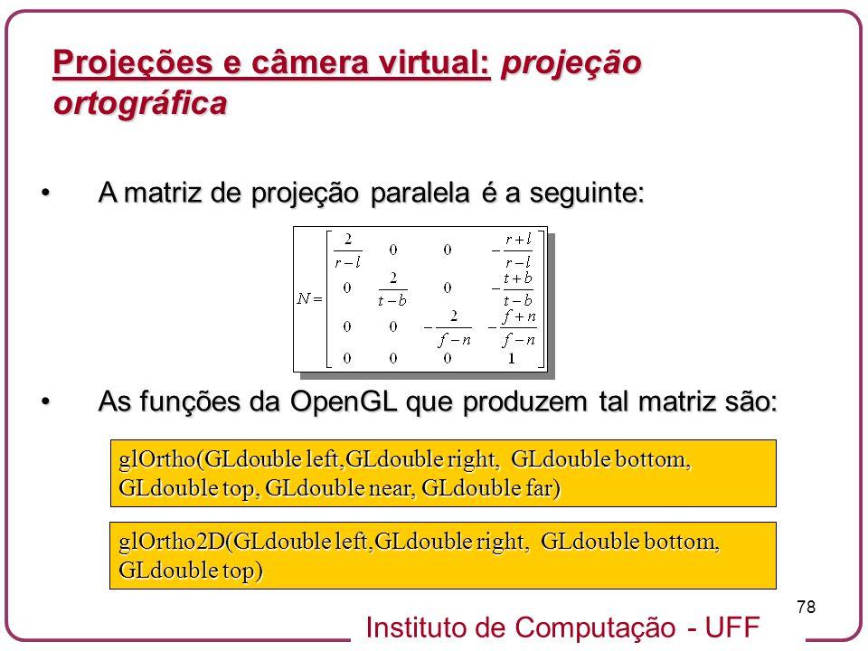 Instituto de Computação - UFF 78 A matriz de projeção paralela é a seguinte:A matriz de projeção paralela é a seguinte: As funções da OpenGL que produzem tal matriz são:As funções da OpenGL que produzem tal matriz são: glOrtho(GLdouble left,GLdouble right, GLdouble bottom, GLdouble top, GLdouble near, GLdouble far) glOrtho2D(GLdouble left,GLdouble right, GLdouble bottom, GLdouble top) Projeções e câmera virtual: projeção ortográfica