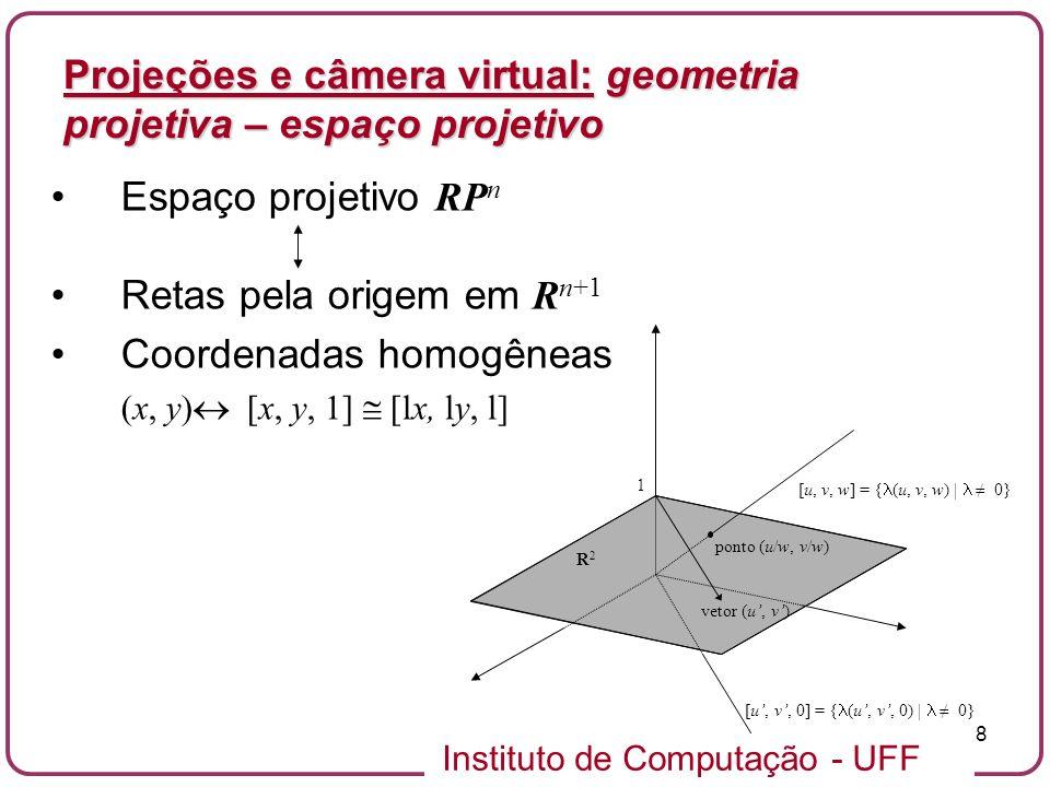 Instituto de Computação - UFF 8 Espaço projetivo RP n Retas pela origem em R n+1 Coordenadas homogêneas (x, y) [x, y, 1] [lx, ly, l] Projeções e câmera virtual: geometria projetiva – espaço projetivo [u, v, w] = { (u, v, w) | 0} ponto (u/w, v/w) [u, v, 0] = { (u, v, 0) | 0} vetor (u, v) R2R2 1