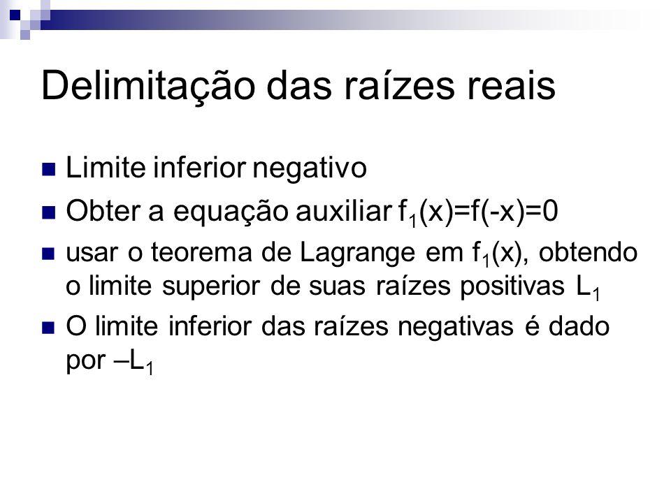 Delimitação das raízes reais Limite inferior negativo Obter a equação auxiliar f 1 (x)=f(-x)=0 usar o teorema de Lagrange em f 1 (x), obtendo o limite