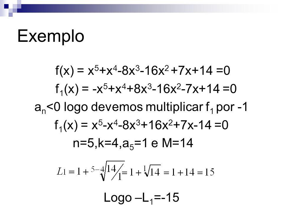 Exemplo f(x) = x 5 +x 4 -8x 3 -16x 2 +7x+14 =0 f 1 (x) = -x 5 +x 4 +8x 3 -16x 2 -7x+14 =0 a n <0 logo devemos multiplicar f 1 por -1 f 1 (x) = x 5 -x