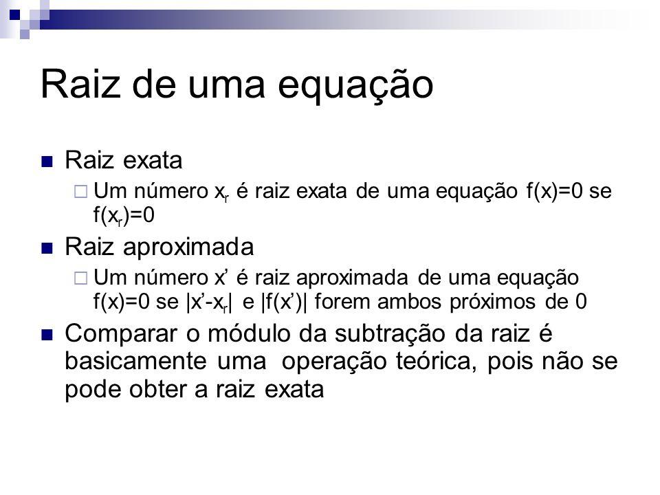 Raiz de uma equação Raiz exata Um número x r é raiz exata de uma equação f(x)=0 se f(x r )=0 Raiz aproximada Um número x é raiz aproximada de uma equa