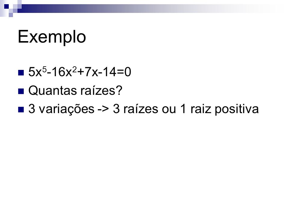 Exemplo 5x 5 -16x 2 +7x-14=0 Quantas raízes? 3 variações -> 3 raízes ou 1 raiz positiva