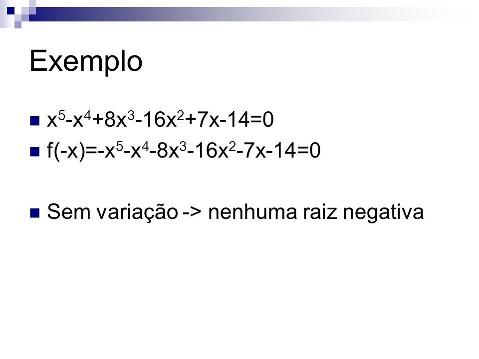 Exemplo x 5 -x 4 +8x 3 -16x 2 +7x-14=0 f(-x)=-x 5 -x 4 -8x 3 -16x 2 -7x-14=0 Sem variação -> nenhuma raiz negativa